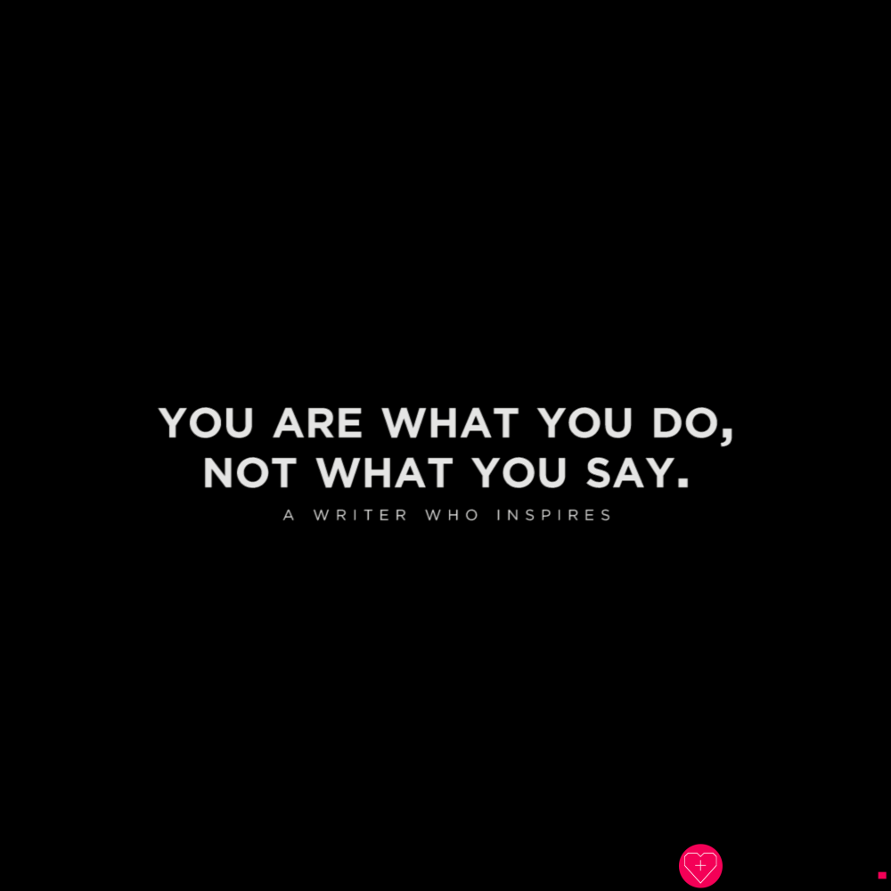 You are what you do, not what you say.